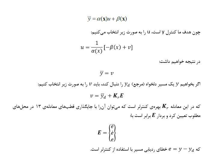 هدف طراحی کنترلر پسخوراند خطیساز است به گونهای که بتوان خروجی این سیستم یعنی x_1 یا همان θ را کنترل کرد. بدین منظور لازم است از خروجی (y) آن قدر مشتق گرفته شود تا جایی که ورودی سیستم (u) در معادلات ظاهر شوند. در اولین معادلهای که ورودی سیستم ظاهر شد، درجهی نسبی سیستم برابر خواهد بود با مرتبهی مشتق y در آن معادله. همانطور که میبینیم در معادلات 12 مقاله، عملیات مشتقگیری از y انجام شده است و میبینیم که در مشتق سوم از y، u ظاهر شده است. بنابراین درجهی نسبی سیستم با مرتبهی سیستم برابر شده است و در نتیجه سیستم، کاملاً قابل خطیسازی است و مرتبهی معادلهی دینامیک داخلی سیستم صفر است. معادلات دینامیک خارجی سیستم برابر خواهند بود با: